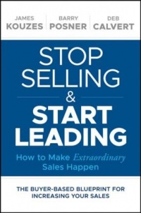 James M. Kouzes, Barry Z. Posner, Deb Calvert - Stop Selling and Start Leading: How to Make Extraordinary Sales Happen